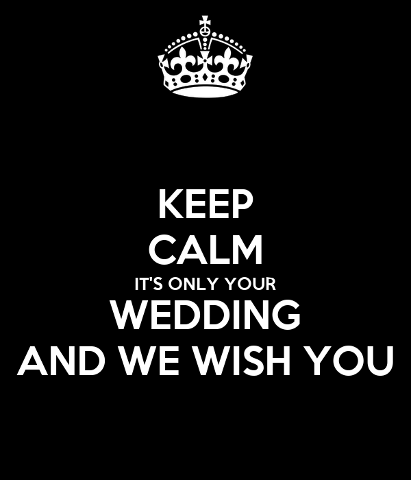 KEEP CALM IT'S ONLY YOUR WEDDING AND WE WISH YOU