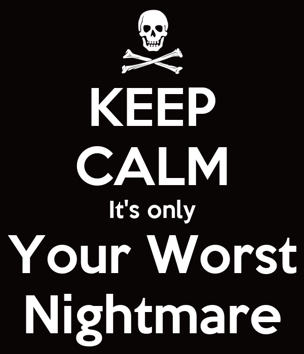 KEEP CALM It's only Your Worst Nightmare