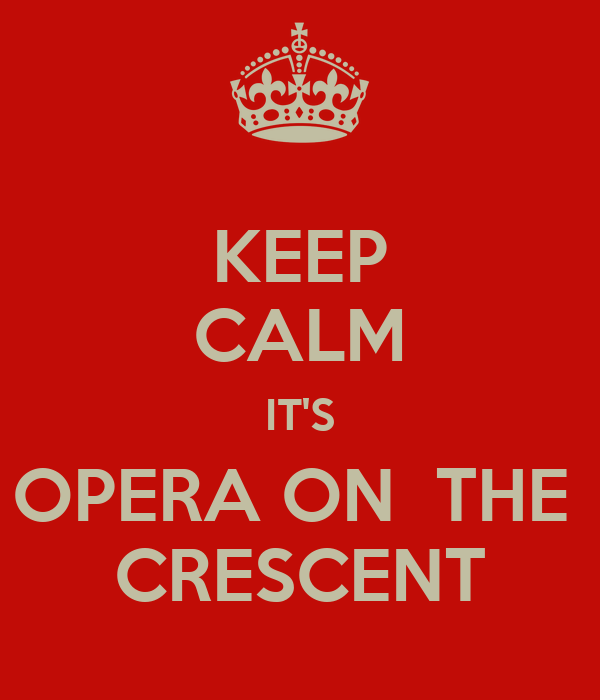 KEEP CALM IT'S OPERA ON  THE  CRESCENT