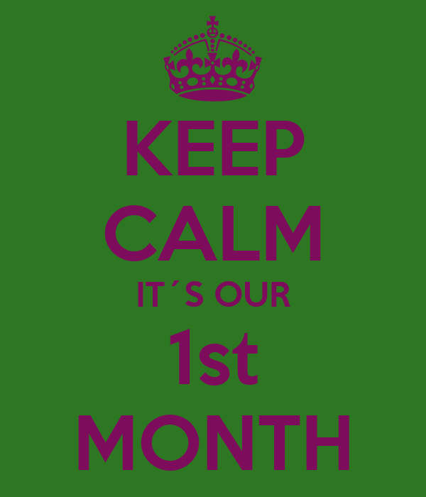 KEEP CALM IT´S OUR 1st MONTH