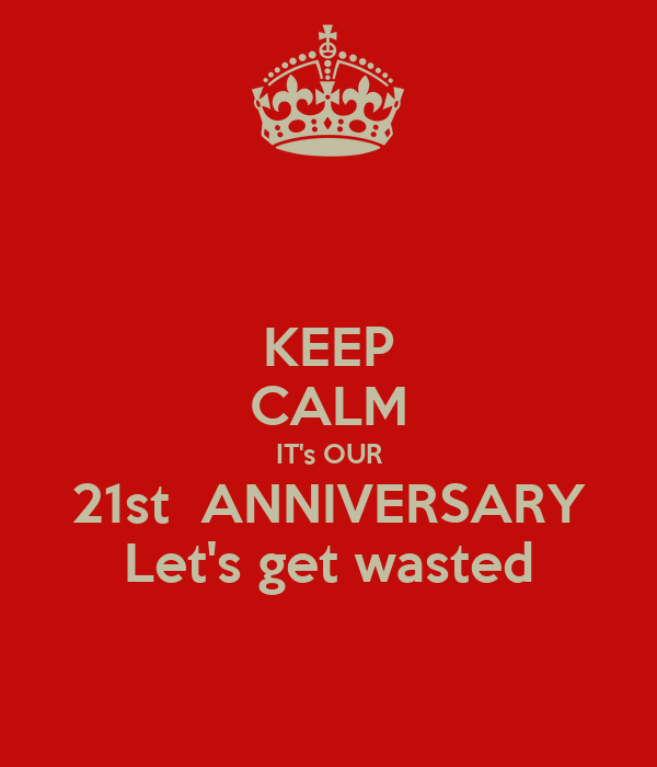 KEEP CALM IT's OUR 21st  ANNIVERSARY Let's get wasted