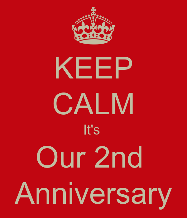KEEP CALM It's  Our 2nd  Anniversary