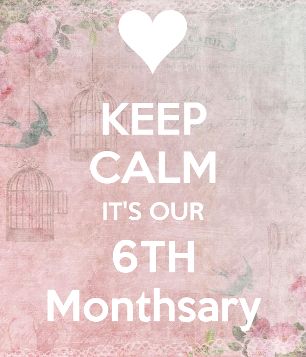 KEEP CALM IT'S OUR 6TH Monthsary