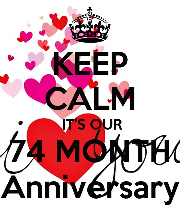 KEEP CALM  IT'S OUR 74 MONTH Anniversary