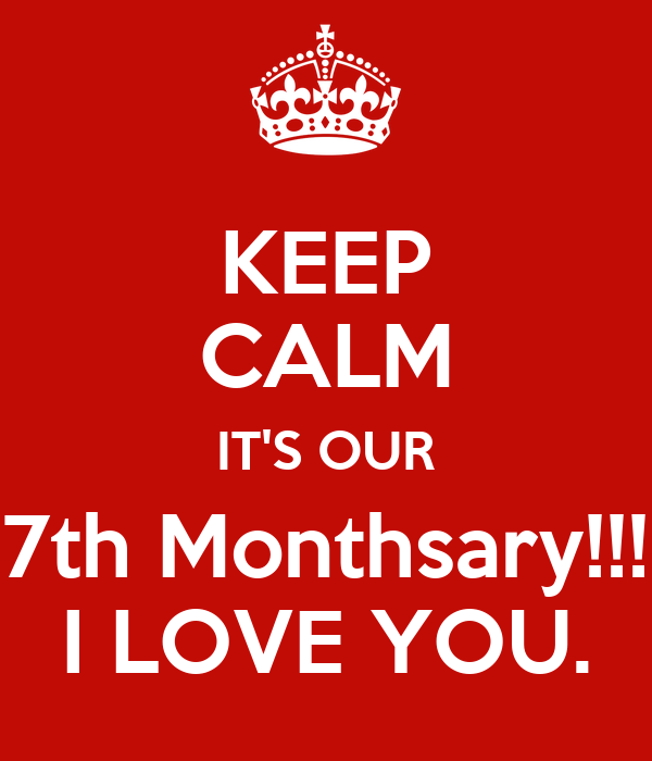 KEEP CALM IT'S OUR 7th Monthsary!!! I LOVE YOU.