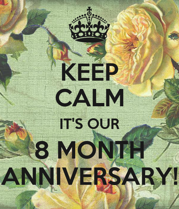 KEEP CALM IT'S OUR 8 MONTH ANNIVERSARY!