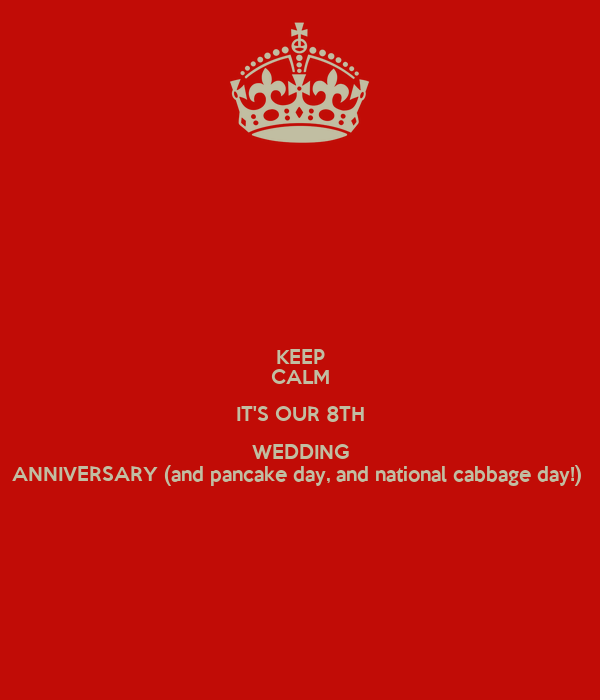 KEEP CALM IT'S OUR 8TH WEDDING ANNIVERSARY (and pancake day, and national cabbage day!)