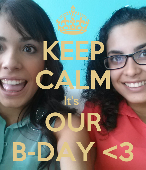 KEEP CALM It's  OUR B-DAY <3