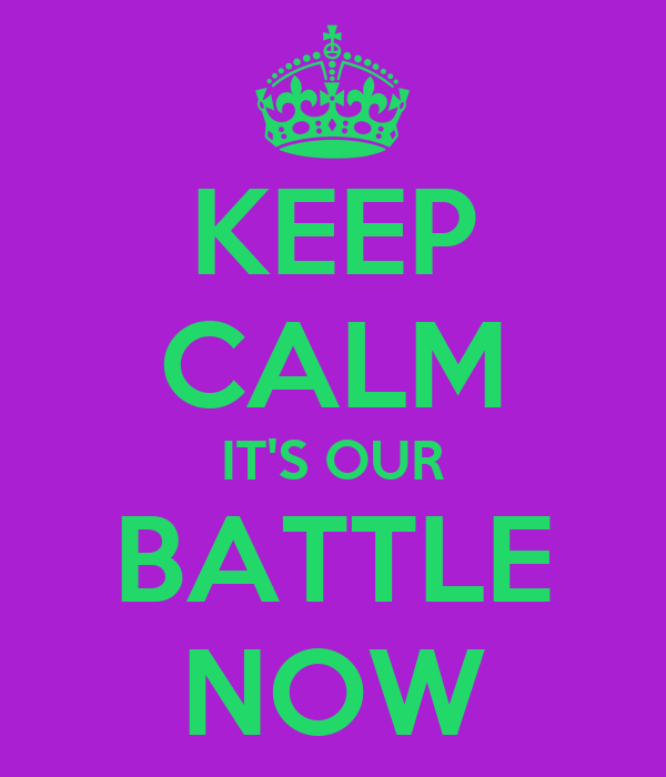 KEEP CALM IT'S OUR BATTLE NOW