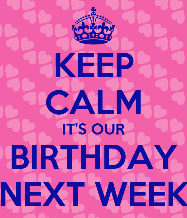 KEEP CALM IT'S OUR BIRTHDAY NEXT WEEK