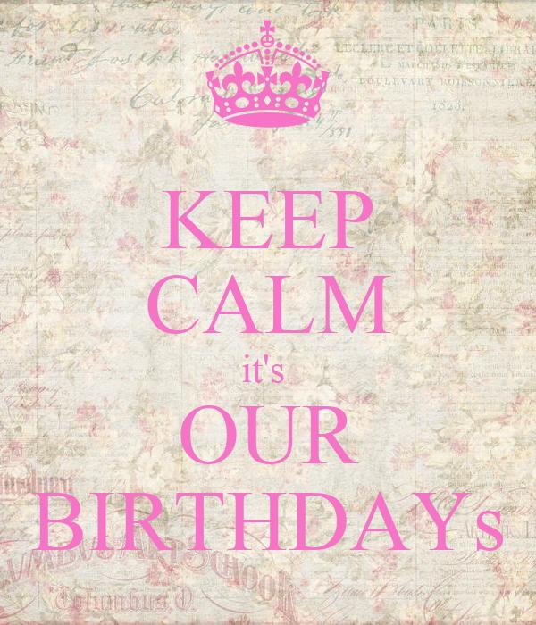 KEEP CALM it's  OUR BIRTHDAYs