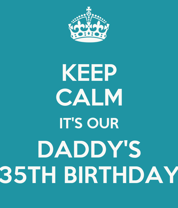 KEEP CALM IT'S OUR DADDY'S 35TH BIRTHDAY