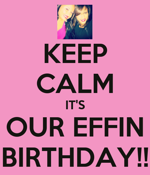 KEEP CALM IT'S OUR EFFIN BIRTHDAY!!