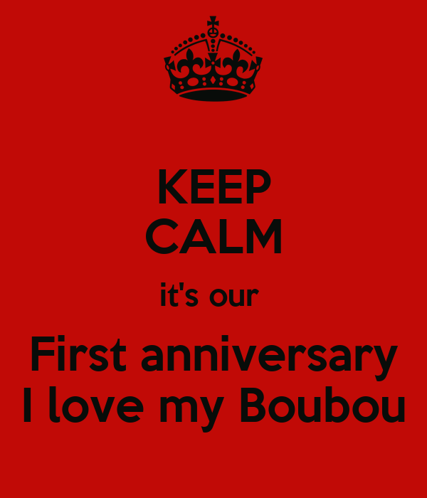 KEEP CALM it's our  First anniversary I love my Boubou