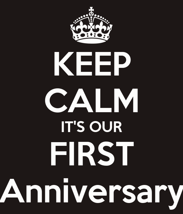 KEEP CALM IT'S OUR FIRST Anniversary