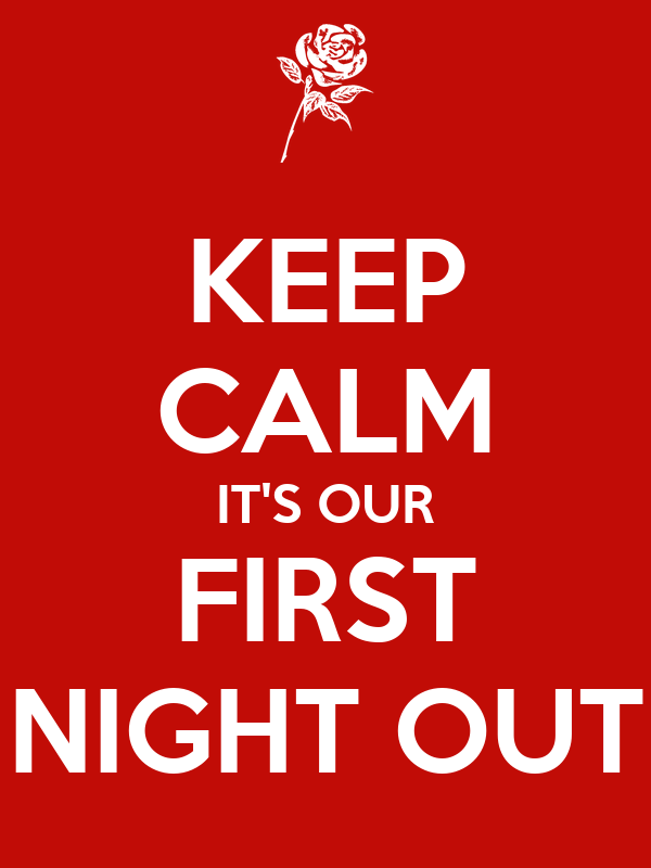 KEEP CALM IT'S OUR FIRST NIGHT OUT