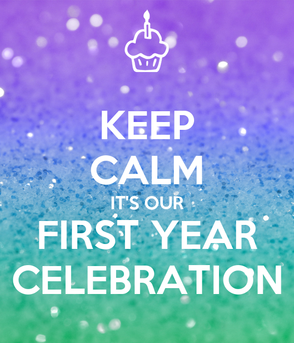 KEEP CALM IT'S OUR FIRST YEAR CELEBRATION