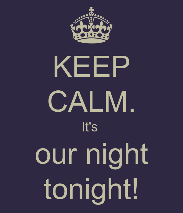 KEEP CALM. It's  our night tonight!