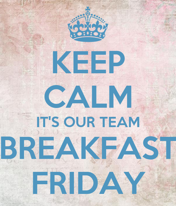 KEEP CALM IT'S OUR TEAM BREAKFAST FRIDAY