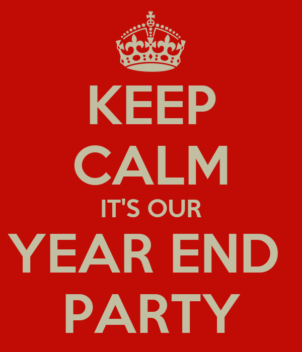 KEEP CALM IT'S OUR YEAR END  PARTY