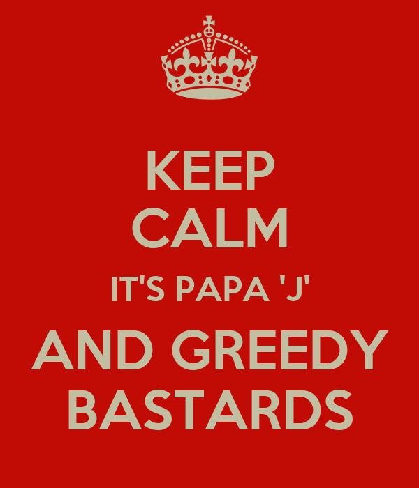 KEEP CALM IT'S PAPA 'J' AND GREEDY BASTARDS