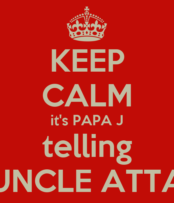KEEP CALM it's PAPA J telling UNCLE ATTA