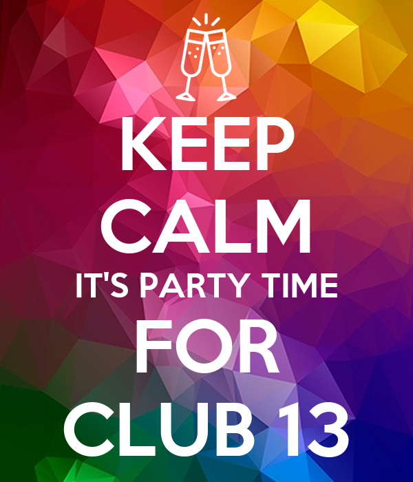 KEEP CALM IT'S PARTY TIME FOR CLUB 13