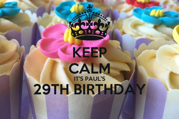KEEP  CALM IT'S PAUL'S 29TH BIRTHDAY