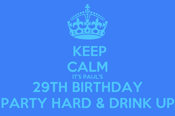 KEEP CALM IT'S PAUL'S 29TH BIRTHDAY PARTY HARD & DRINK UP