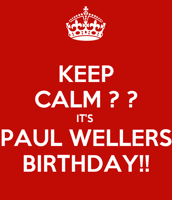 KEEP CALM ? ? IT'S  PAUL WELLERS BIRTHDAY!!
