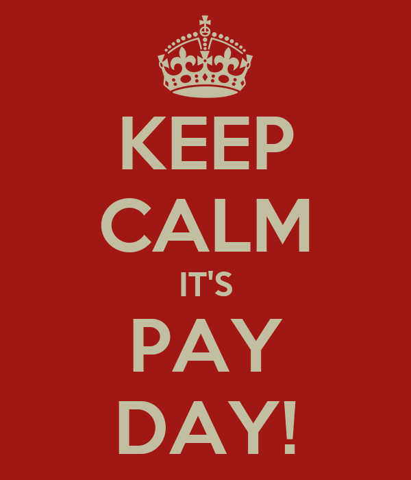 KEEP CALM IT'S PAY DAY!