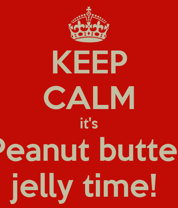 KEEP CALM it's Peanut butter jelly time!