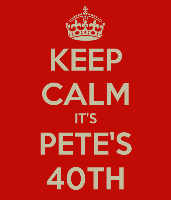 KEEP CALM IT'S PETE'S 40TH