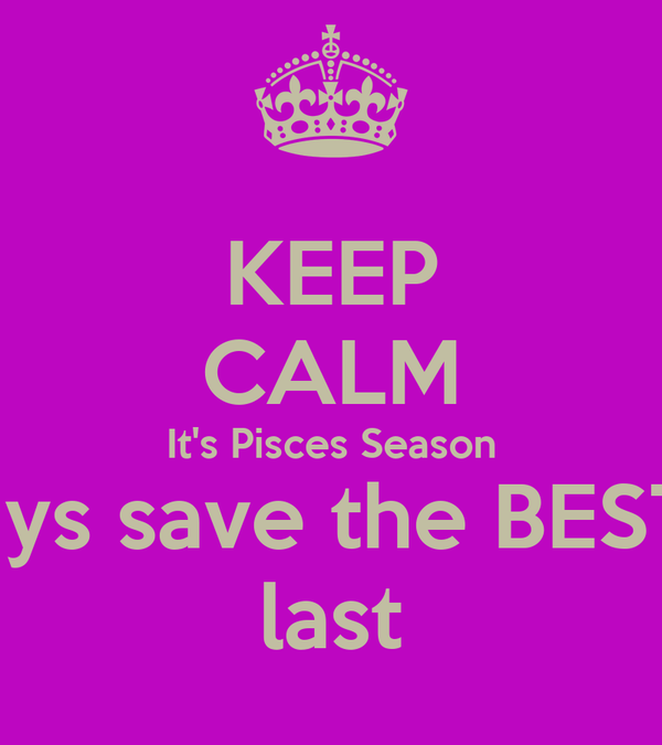 KEEP CALM It's Pisces Season Always save the BEST for  last