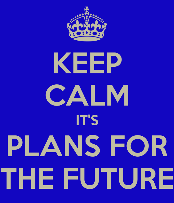 KEEP CALM IT'S PLANS FOR THE FUTURE