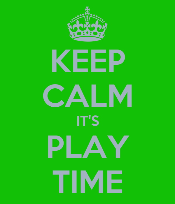 KEEP CALM IT'S PLAY TIME