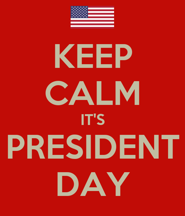 KEEP CALM IT'S PRESIDENT DAY
