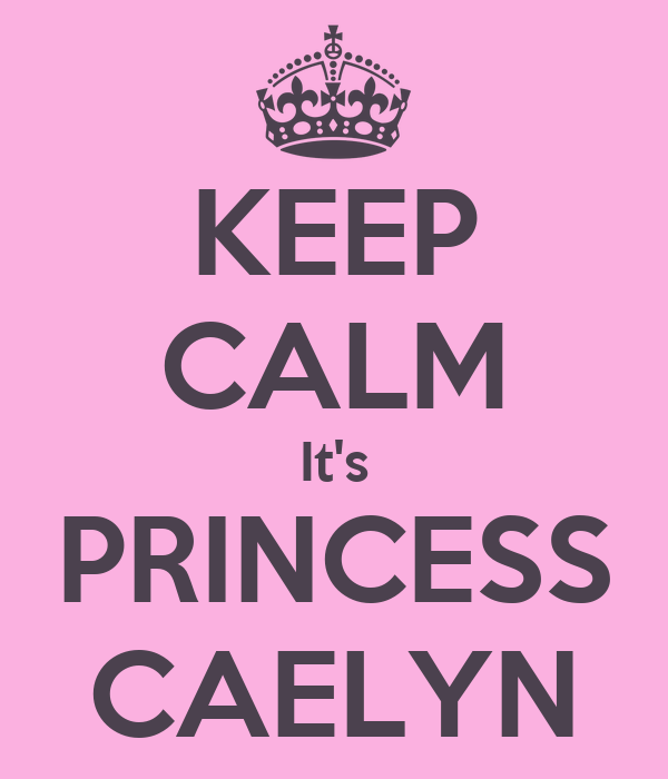 KEEP CALM It's PRINCESS CAELYN