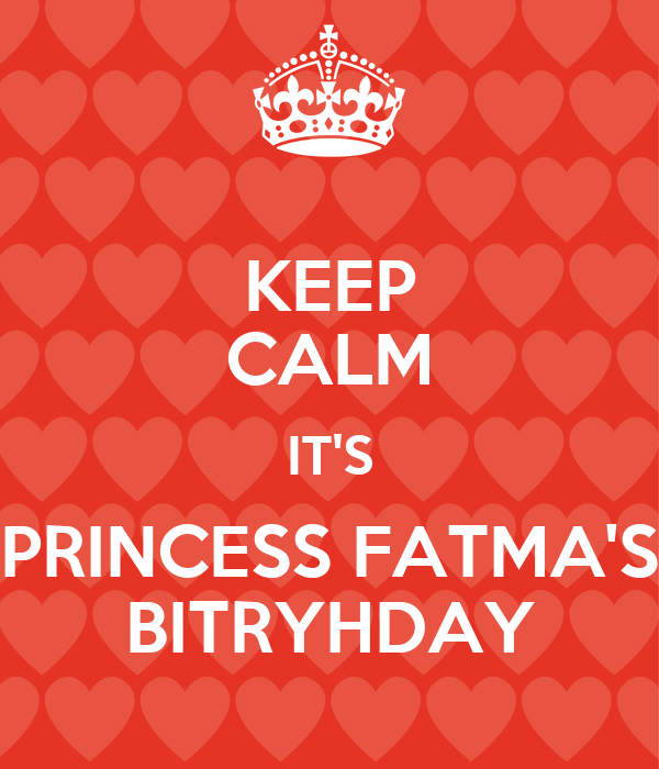 KEEP CALM IT'S PRINCESS FATMA'S BITRYHDAY