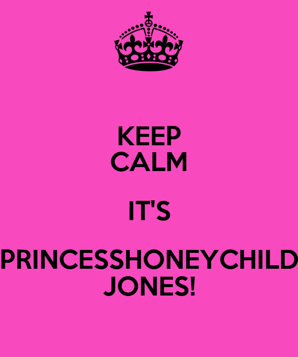 KEEP CALM IT'S PRINCESSHONEYCHILD JONES!