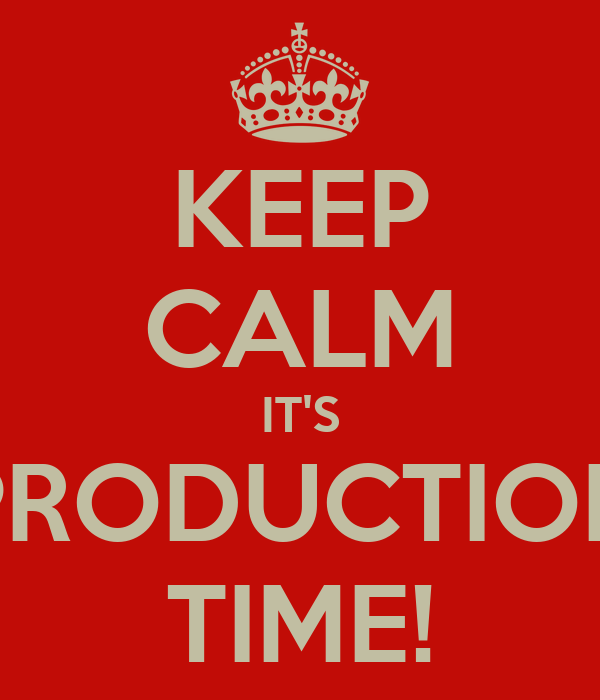 KEEP CALM IT'S PRODUCTION TIME!