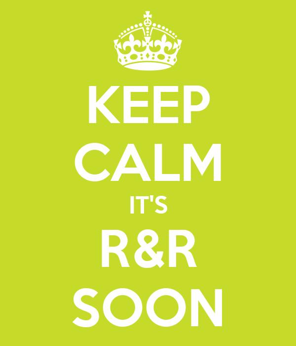 KEEP CALM IT'S R&R SOON