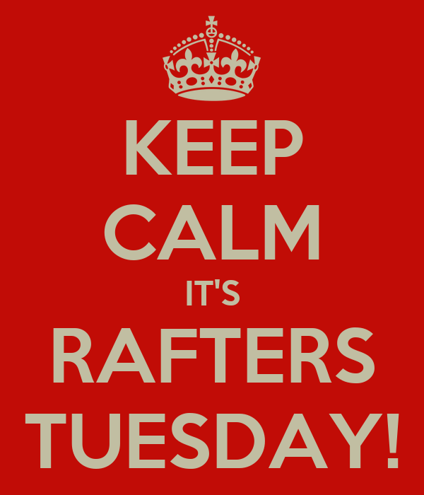 KEEP CALM IT'S RAFTERS TUESDAY!