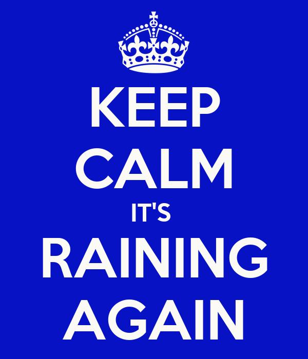 KEEP CALM IT'S  RAINING AGAIN