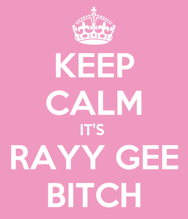 KEEP CALM IT'S  RAYY GEE BITCH
