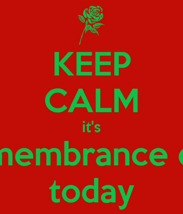 KEEP CALM it's remembrance day today