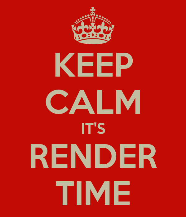 KEEP CALM IT'S RENDER TIME