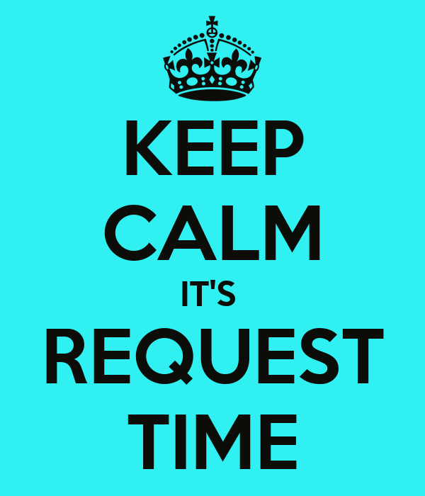 KEEP CALM IT'S  REQUEST TIME