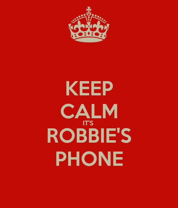 KEEP CALM IT'S  ROBBIE'S PHONE