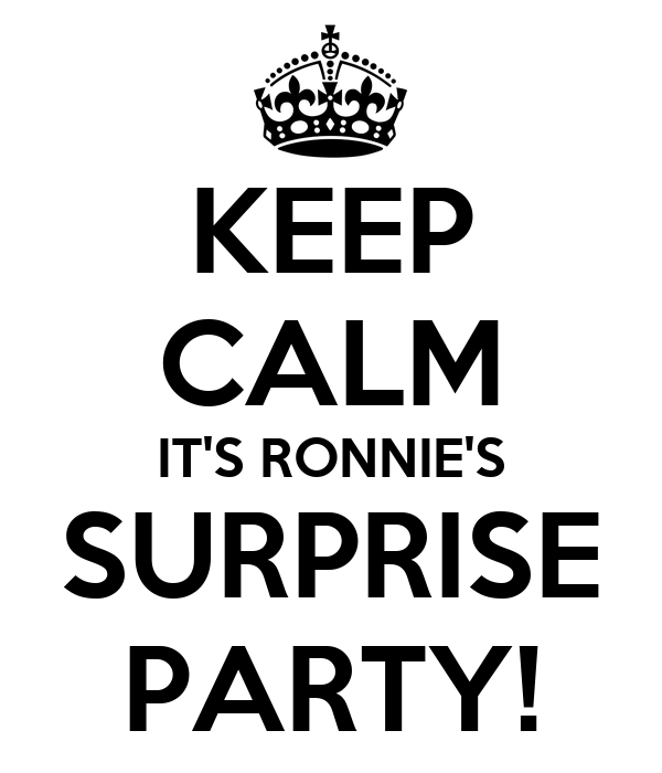 KEEP CALM IT'S RONNIE'S SURPRISE PARTY!